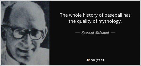 Bernard Malamud, qui a écrit l'un des plus romans du baseball, The Natural (Le Meilleur), est d'accord avec moi en plus !